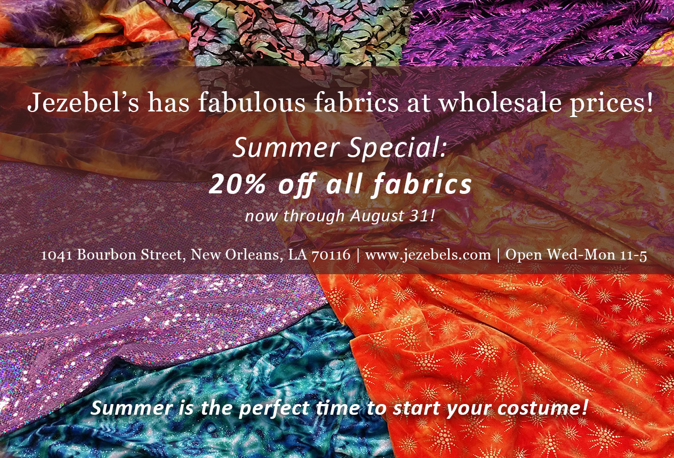 Jezebels has fabulous fabrics at wholesale prices! Summer Special: 20% off all fabrics now through August 31! Summer is the perfect time to start your costume!